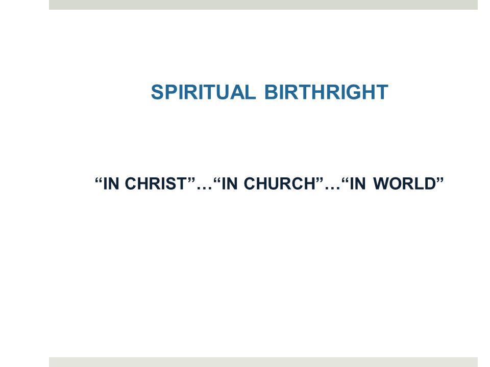 SPIRITUAL BIRTHRIGHT IN CHRIST … IN CHURCH … IN WORLD