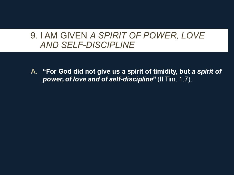A. For God did not give us a spirit of timidity, but a spirit of power, of love and of self-discipline (II Tim.