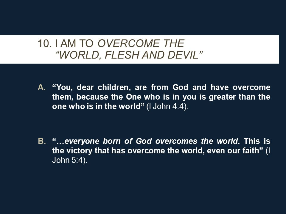 A. You, dear children, are from God and have overcome them, because the One who is in you is greater than the one who is in the world (I John 4:4).