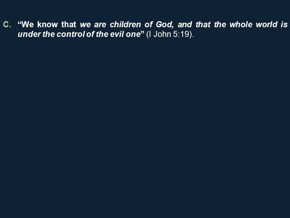 C. We know that we are children of God, and that the whole world is under the control of the evil one (I John 5:19).
