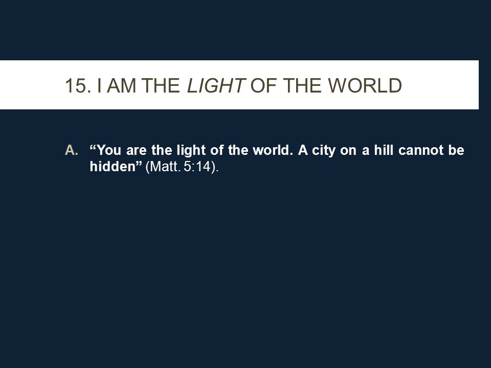 A. You are the light of the world. A city on a hill cannot be hidden (Matt.