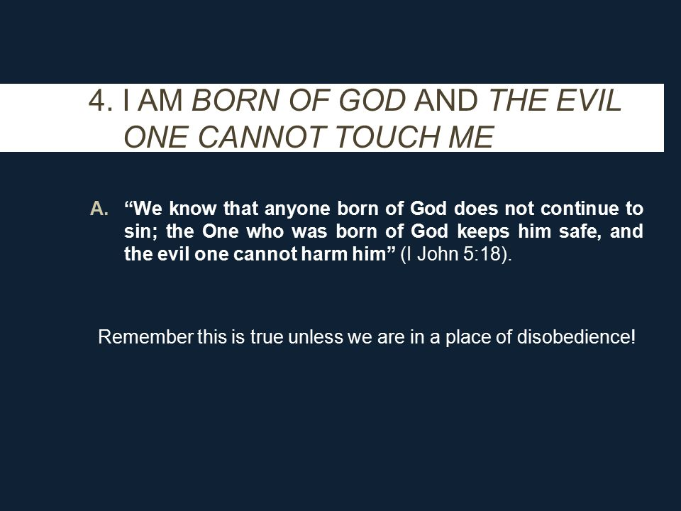 """4. I AM BORN OF GOD AND THE EVIL ONE CANNOT TOUCH ME A.""""We know that anyone born of God does not continue to sin; the One who was born of God keeps hi"""