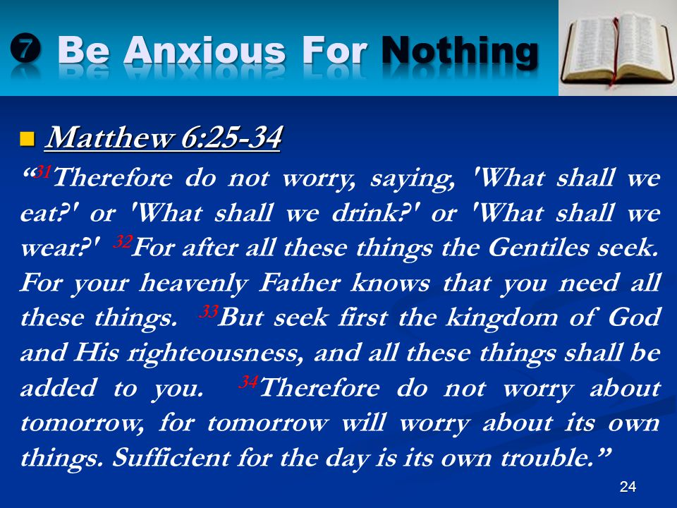 """Matthew 6:25-34 24 """" 31 Therefore do not worry, saying, 'What shall we eat?' or 'What shall we drink?' or 'What shall we wear?' 32 For after all these"""