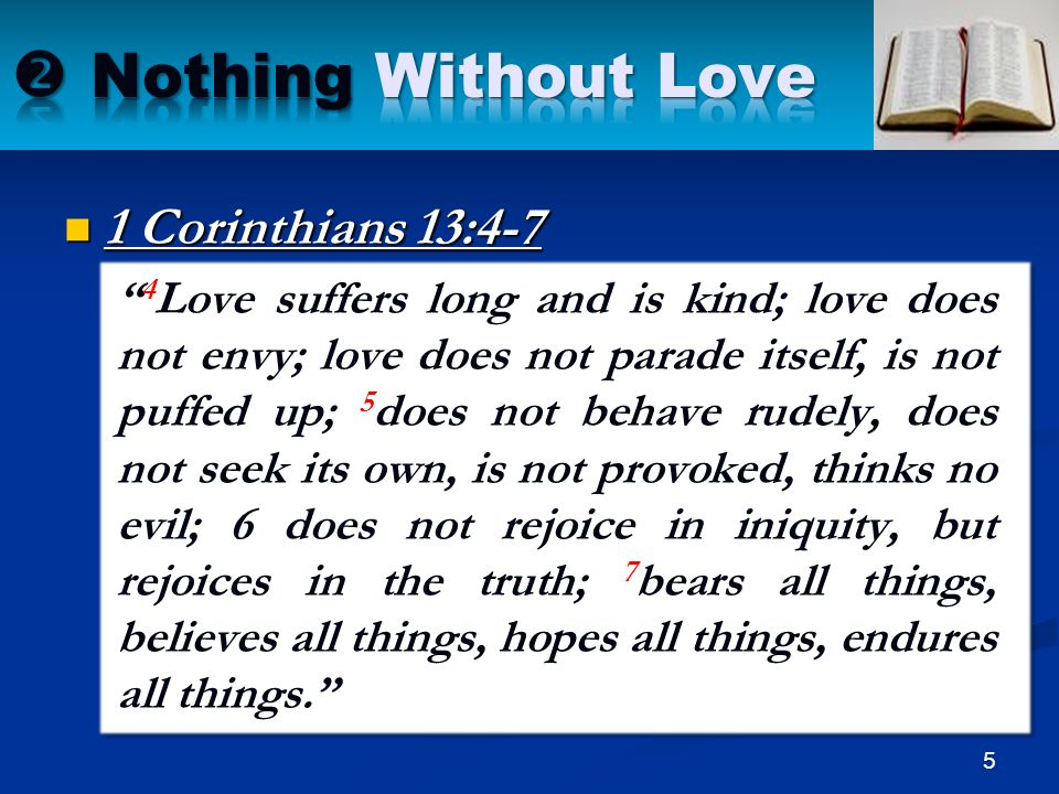 """1 Corinthians 13:4-7 """" 4 Love suffers long and is kind; love does not envy; love does not parade itself, is not puffed up; 5 does not behave rudely, d"""