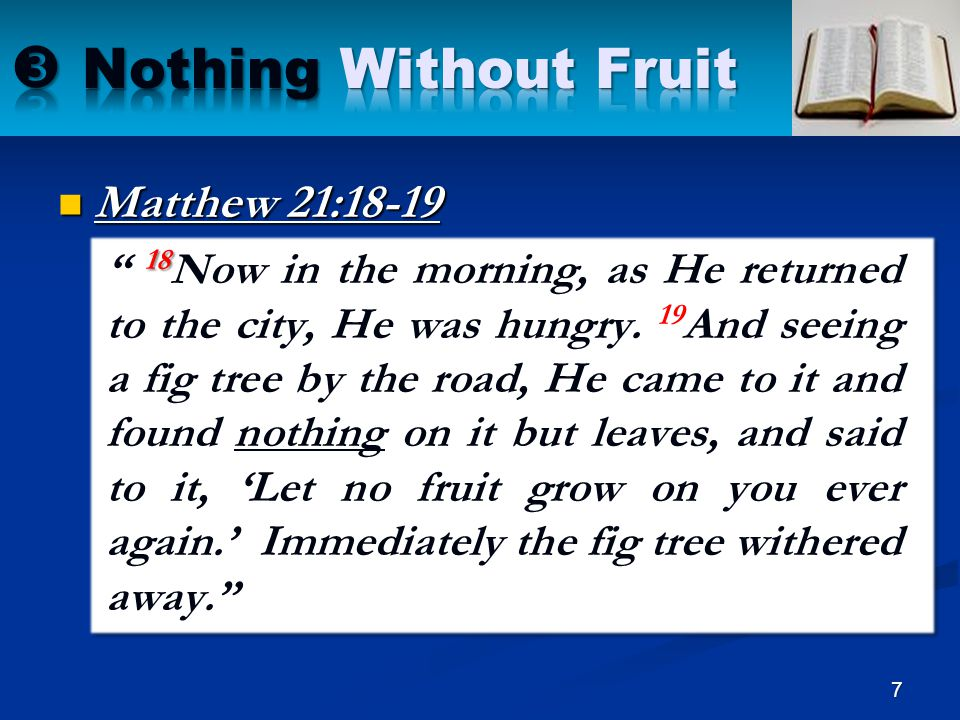 Matthew 7:19 19 Every tree that does not bear good fruit is cut down and thrown into the fire. Romans 7:4 4 Therefore, my brethren, you also have become dead to the law through the body of Christ, that you may be married to another — to Him who was raised from the dead, that we should bear fruit to God. 8