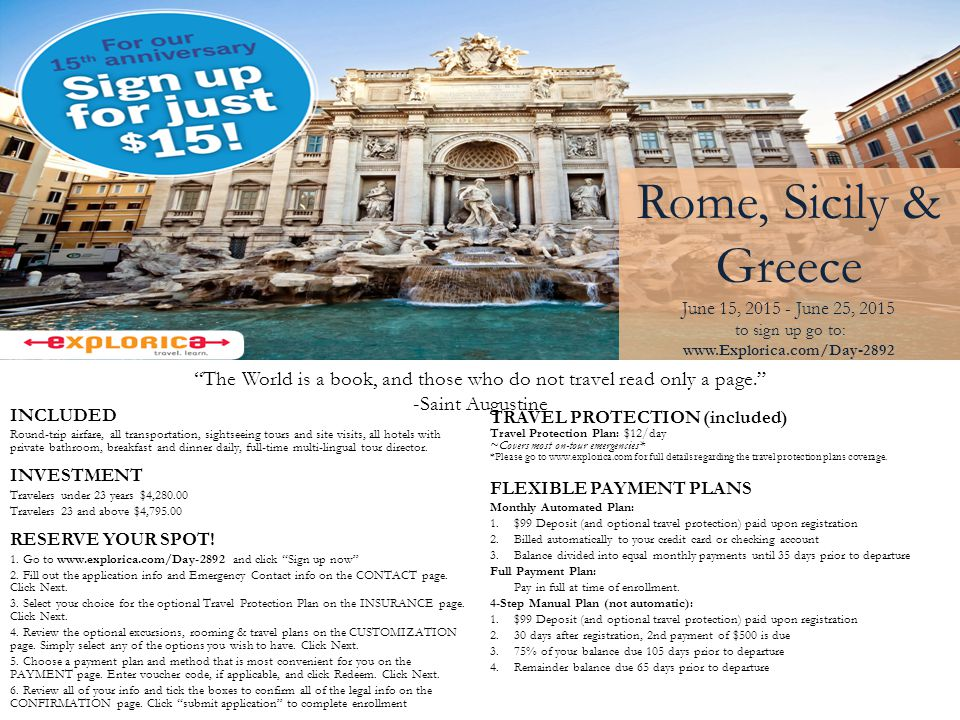 Rome, Sicily & Greece June 15, 2015 - June 25, 2015 to sign up go to: www.Explorica.com/Day-2892 The World is a book, and those who do not travel read only a page. -Saint Augustine TRAVEL PROTECTION (included) Travel Protection Plan: $12/day ~Covers most on-tour emergencies* *Please go to www.explorica.com for full details regarding the travel protection plans coverage.