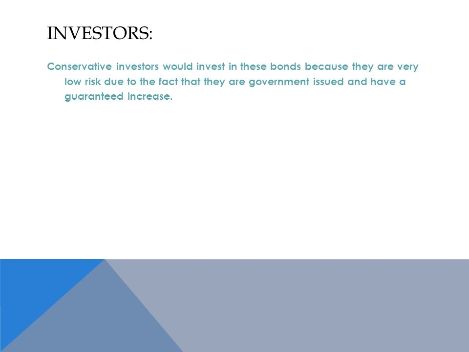 INVESTORS: Conservative investors would invest in these bonds because they are very low risk due to the fact that they are government issued and have a guaranteed increase.