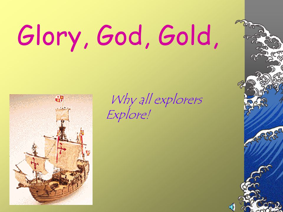 Glory, God, Gold, Why all explorers Explore!