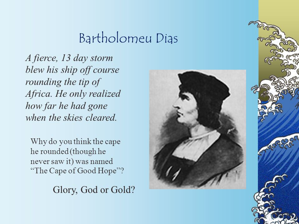 Bartholomeu Dias A fierce, 13 day storm blew his ship off course rounding the tip of Africa.