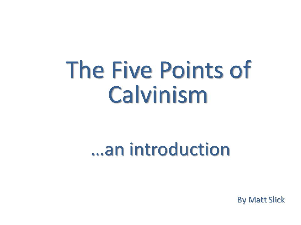 The Five Points of Calvinism By Matt Slick …an introduction