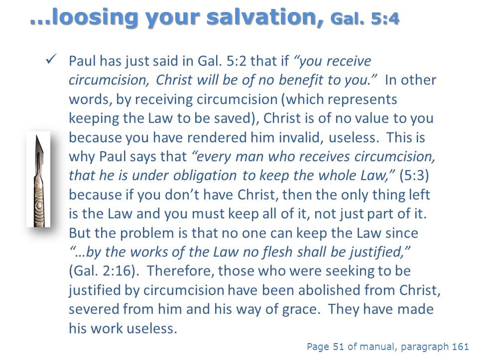 "Paul has just said in Gal. 5:2 that if ""you receive circumcision, Christ will be of no benefit to you."" In other words, by receiving circumcision (whi"