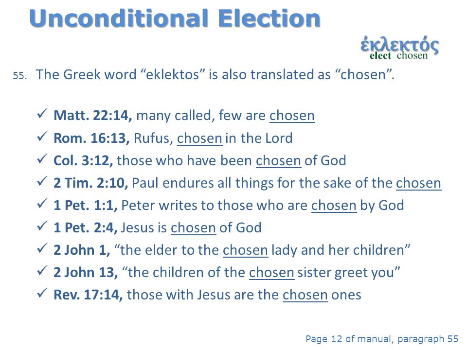 "55. The Greek word ""eklektos"" is also translated as ""chosen"". Matt. 22:14, many called, few are chosen Rom. 16:13, Rufus, chosen in the Lord Col. 3:12"