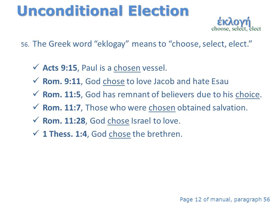 "56. The Greek word ""eklogay"" means to ""choose, select, elect."" Acts 9:15, Paul is a chosen vessel. Rom. 9:11, God chose to love Jacob and hate Esau Ro"