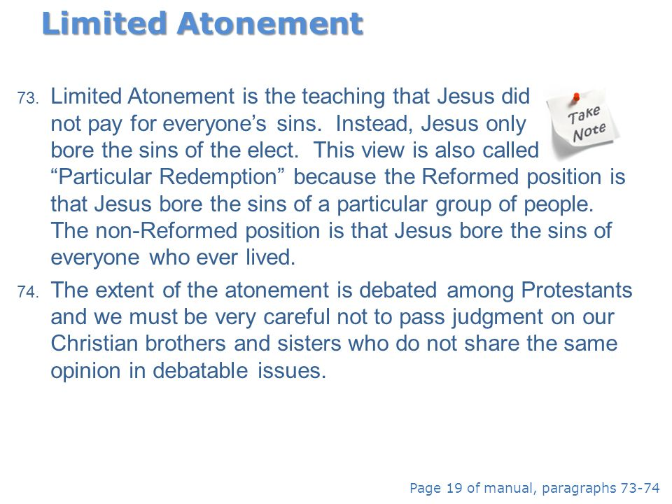 73. Limited Atonement is the teaching that Jesus did not pay for everyone's sins. Instead, Jesus only bore the sins of the elect. This view is also ca