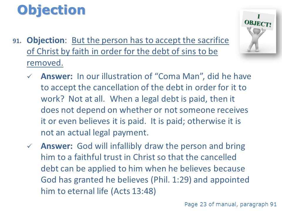 91. Objection: But the person has to accept the sacrifice of Christ by faith in order for the debt of sins to be removed. Answer: In our illustration