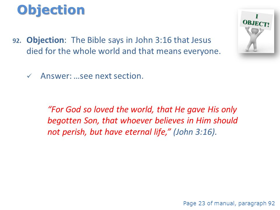 92. Objection: The Bible says in John 3:16 that Jesus died for the whole world and that means everyone. Answer: …see next section. Objection Page 23 o