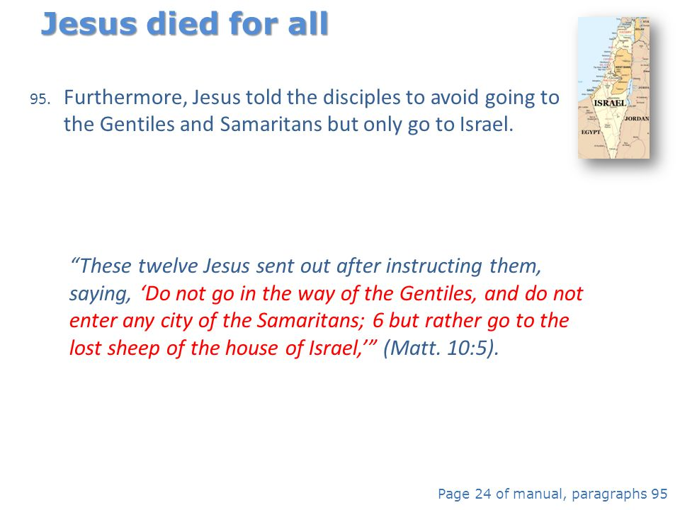 95. Furthermore, Jesus told the disciples to avoid going to the Gentiles and Samaritans but only go to Israel. Jesus died for all Page 24 of manual, p