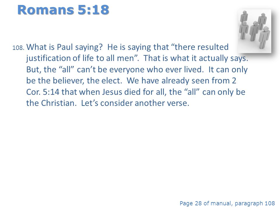 "108. What is Paul saying? He is saying that ""there resulted justification of life to all men"". That is what it actually says. But, the ""all"" can't be"