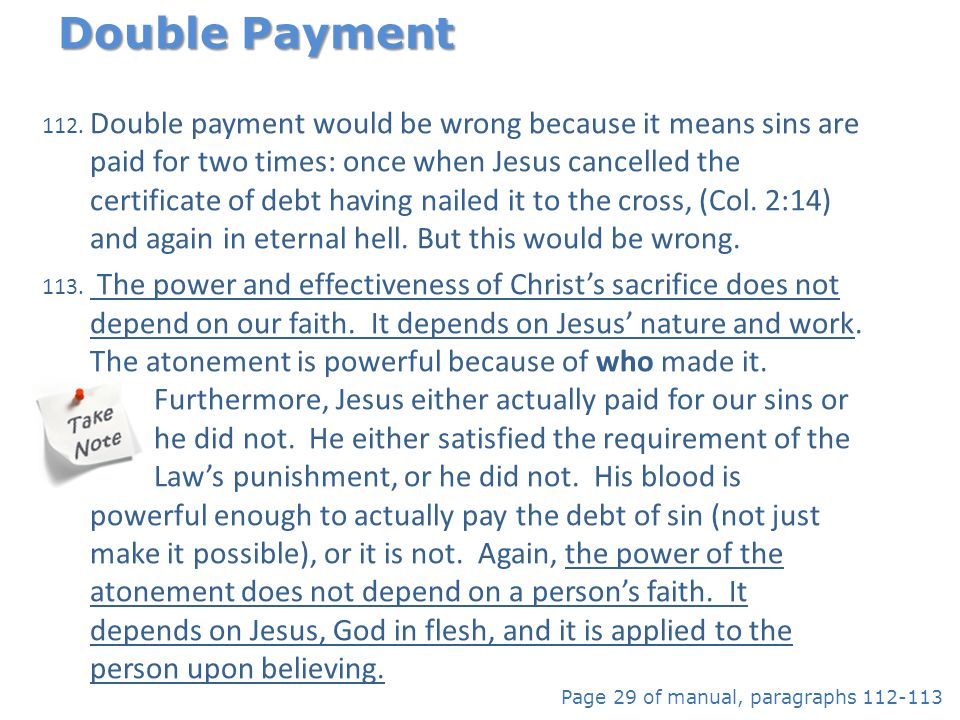 112. Double payment would be wrong because it means sins are paid for two times: once when Jesus cancelled the certificate of debt having nailed it to