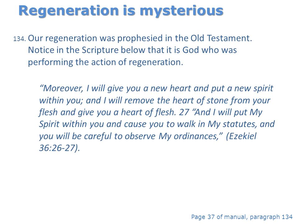 134. Our regeneration was prophesied in the Old Testament. Notice in the Scripture below that it is God who was performing the action of regeneration.