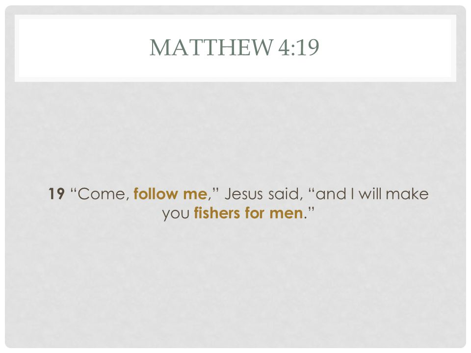 "MATTHEW 4:19 19 ""Come, follow me,"" Jesus said, ""and I will make you fishers for men."""