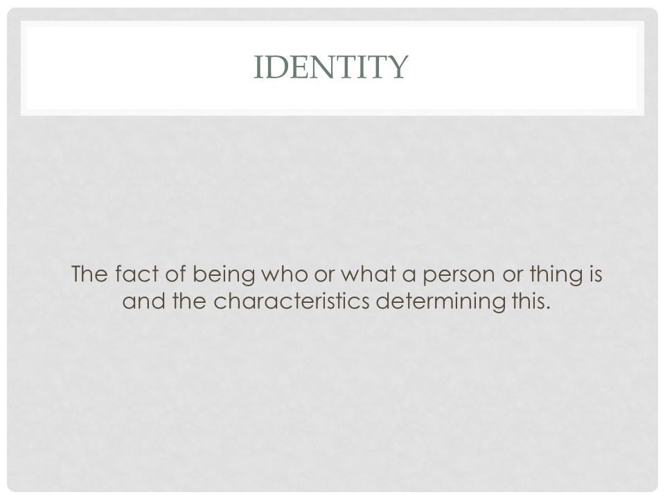 IDENTITY The fact of being who or what a person or thing is and the characteristics determining this.