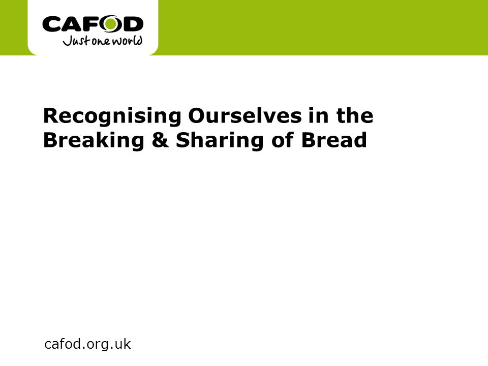 www.cafod.org.uk cafod.org.uk Recognising Ourselves in the Breaking & Sharing of Bread