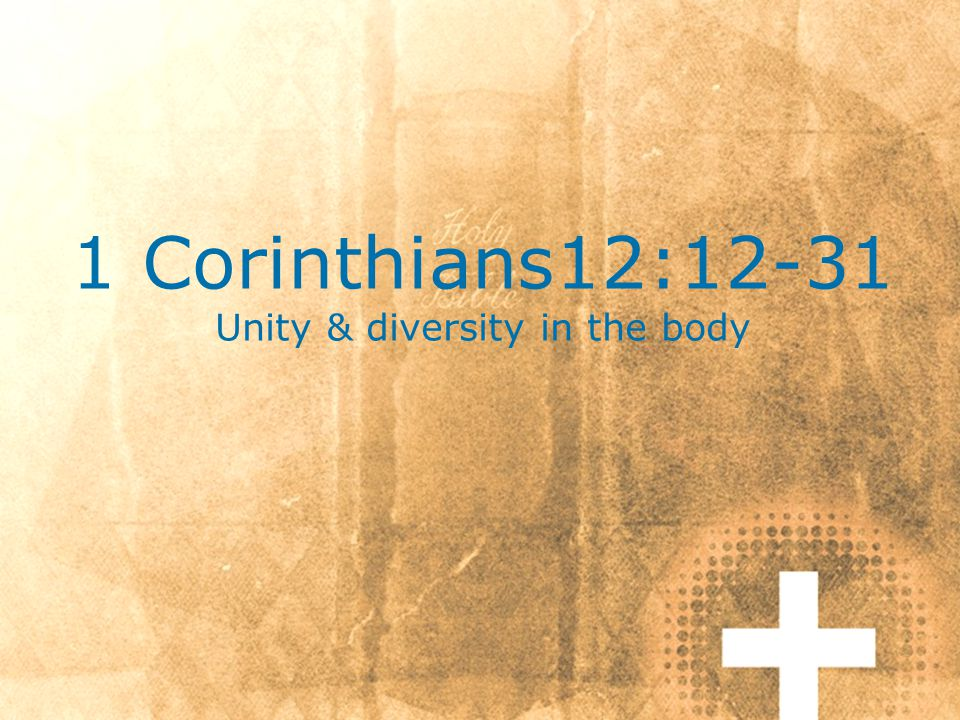 1 Corinthians12:12-31 Unity & diversity in the body