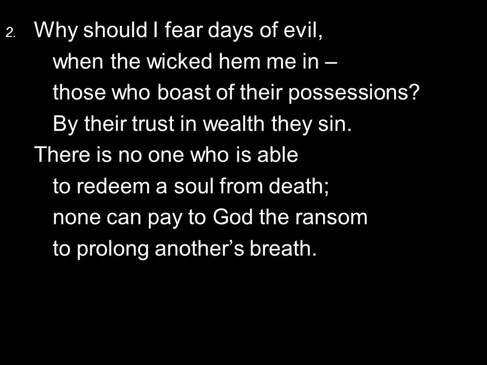 2. Why should I fear days of evil, when the wicked hem me in – those who boast of their possessions? By their trust in wealth they sin. There is no on