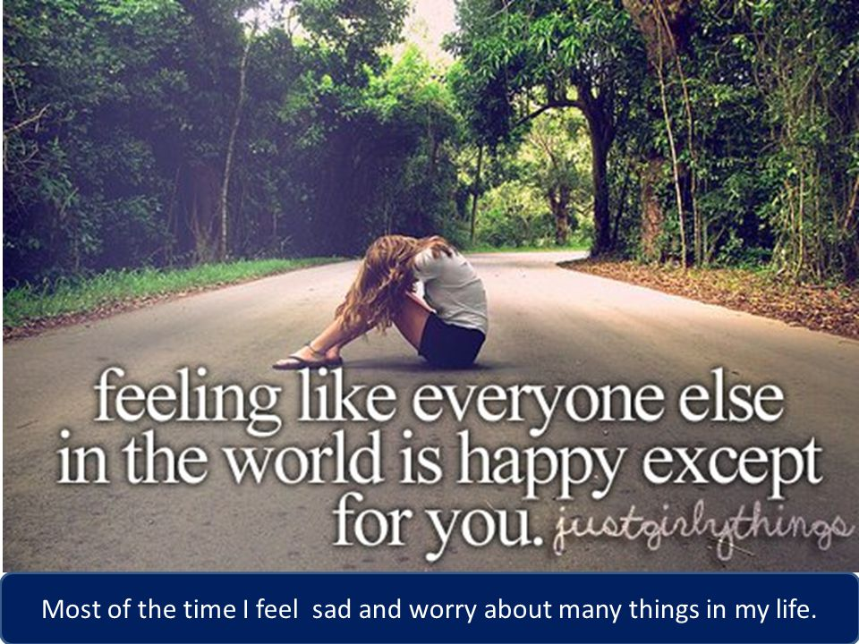 Most of the time I feel sad and worry about many things in my life.