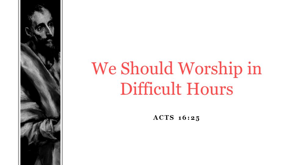 ACTS 16:25 We Should Worship in Difficult Hours