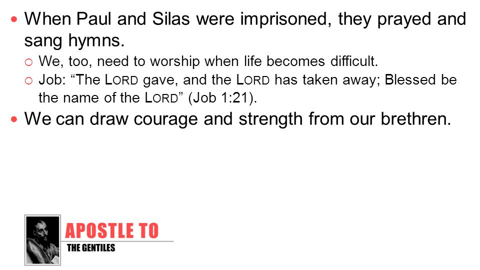 When Paul and Silas were imprisoned, they prayed and sang hymns.