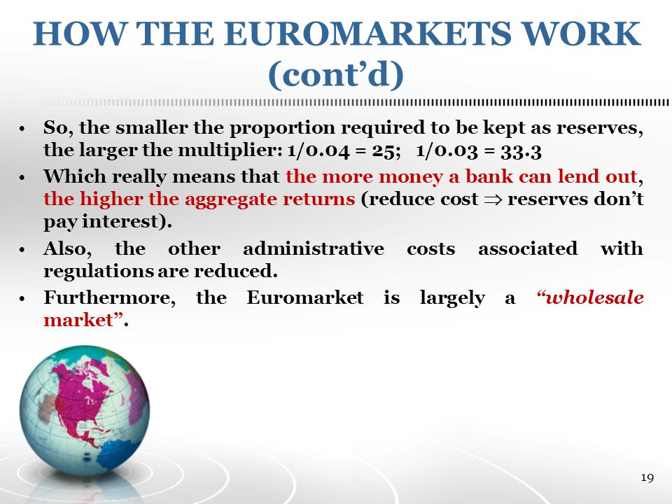 HOW THE EUROMARKETS WORK (cont'd) So, the smaller the proportion required to be kept as reserves, the larger the multiplier: 1/0.04 = 25; 1/0.03 = 33.3 Which really means that the more money a bank can lend out, the higher the aggregate returns (reduce cost  reserves don't pay interest).