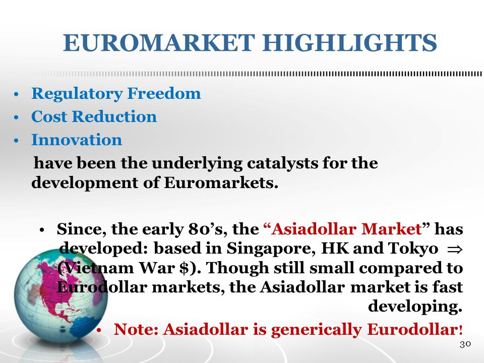 EUROMARKET HIGHLIGHTS Regulatory Freedom Cost Reduction Innovation have been the underlying catalysts for the development of Euromarkets.