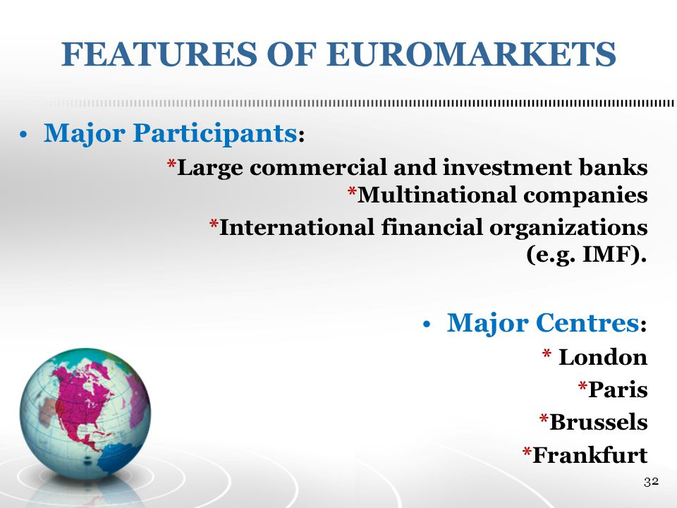 FEATURES OF EUROMARKETS Major Participants : *Large commercial and investment banks *Multinational companies *International financial organizations (e.g.