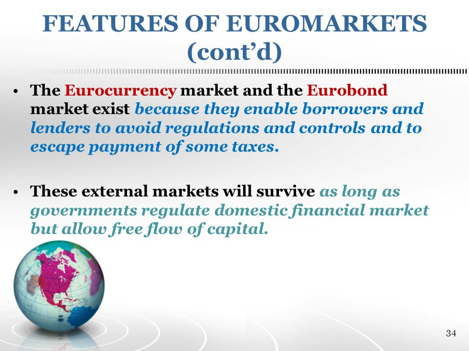 FEATURES OF EUROMARKETS (cont'd) The Eurocurrency market and the Eurobond market exist because they enable borrowers and lenders to avoid regulations and controls and to escape payment of some taxes.