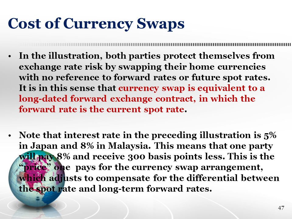Cost of Currency Swaps In the illustration, both parties protect themselves from exchange rate risk by swapping their home currencies with no reference to forward rates or future spot rates.
