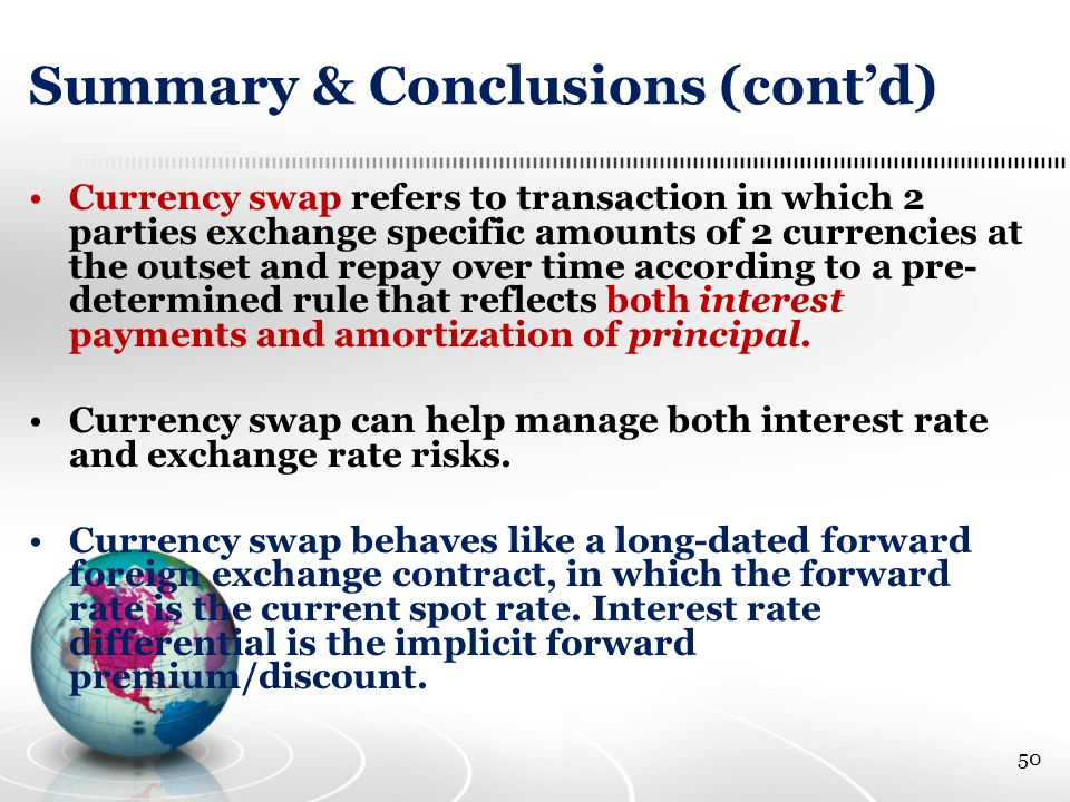 Summary & Conclusions (cont'd) Currency swap refers to transaction in which 2 parties exchange specific amounts of 2 currencies at the outset and repay over time according to a pre- determined rule that reflects both interest payments and amortization of principal.