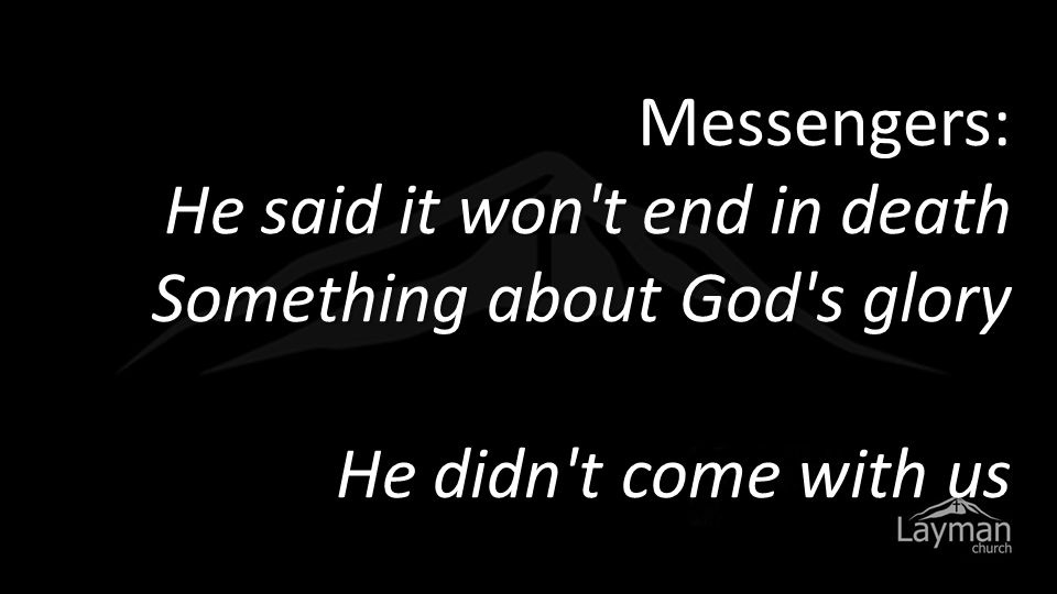Messengers: He said it won't end in death Something about God's glory He didn't come with us