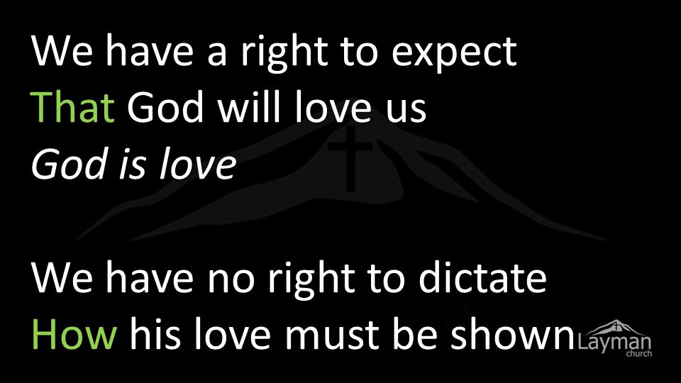 We have a right to expect That God will love us God is love We have no right to dictate How his love must be shown