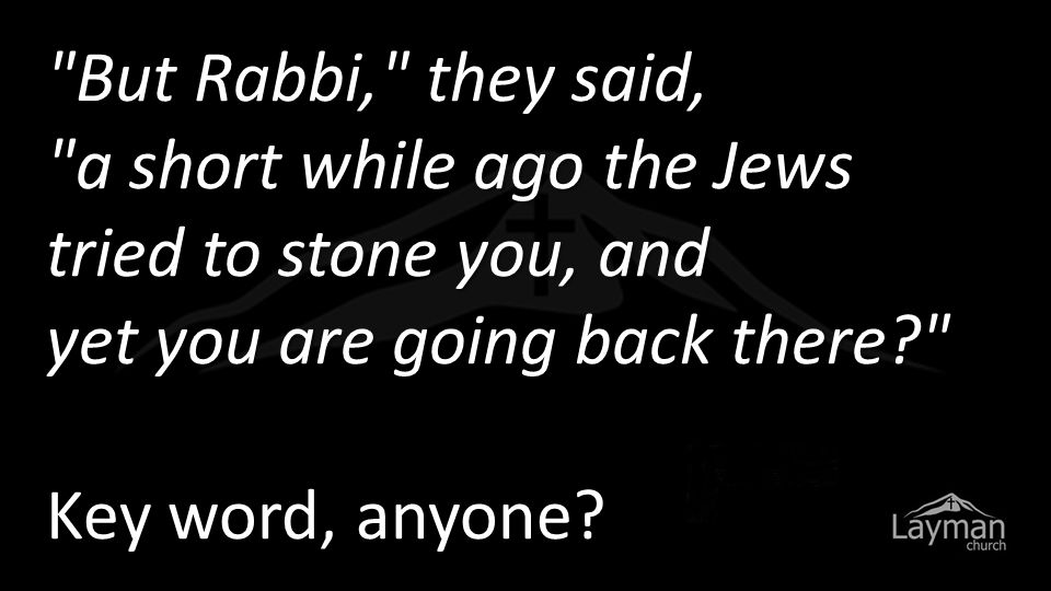 But Rabbi, they said, a short while ago the Jews tried to stone you, and yet you are going back there?