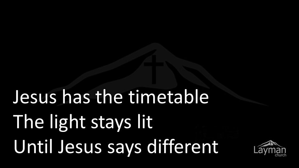 Jesus has the timetable The light stays lit Until Jesus says different
