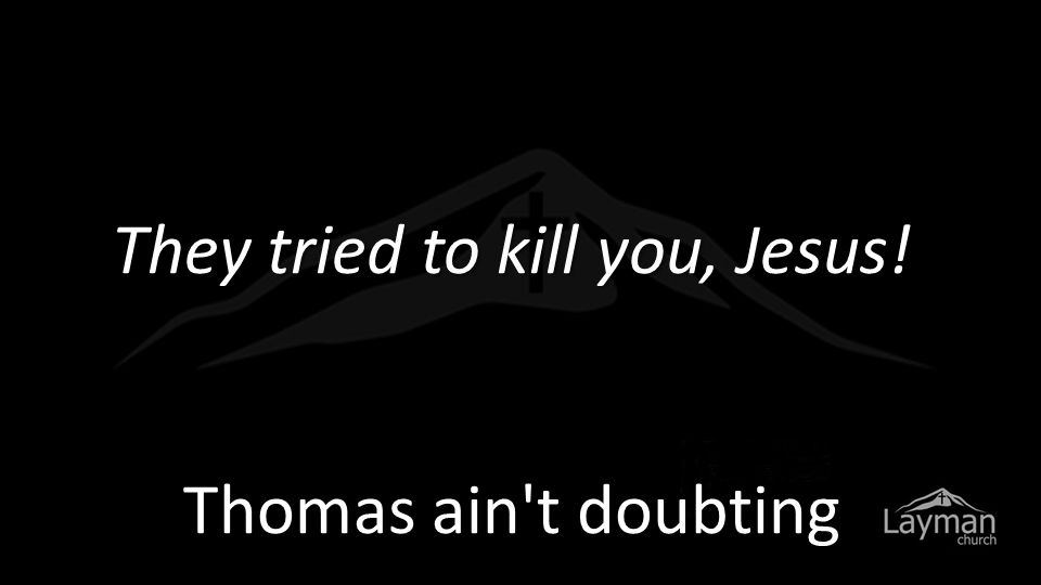 Then Thomas (called Didymus) said to the rest of the disciples, Let us also go, that we may die with him
