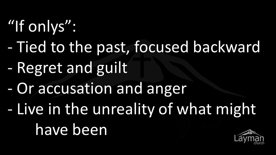 """""""If onlys"""": - Tied to the past, focused backward - Regret and guilt - Or accusation and anger - Live in the unreality of what might have been"""