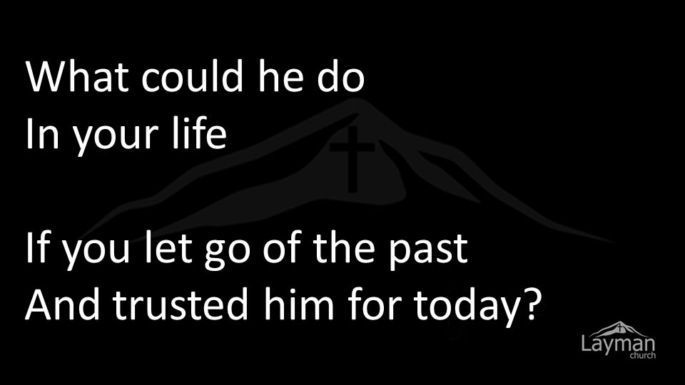 What could he do In your life If you let go of the past And trusted him for today?