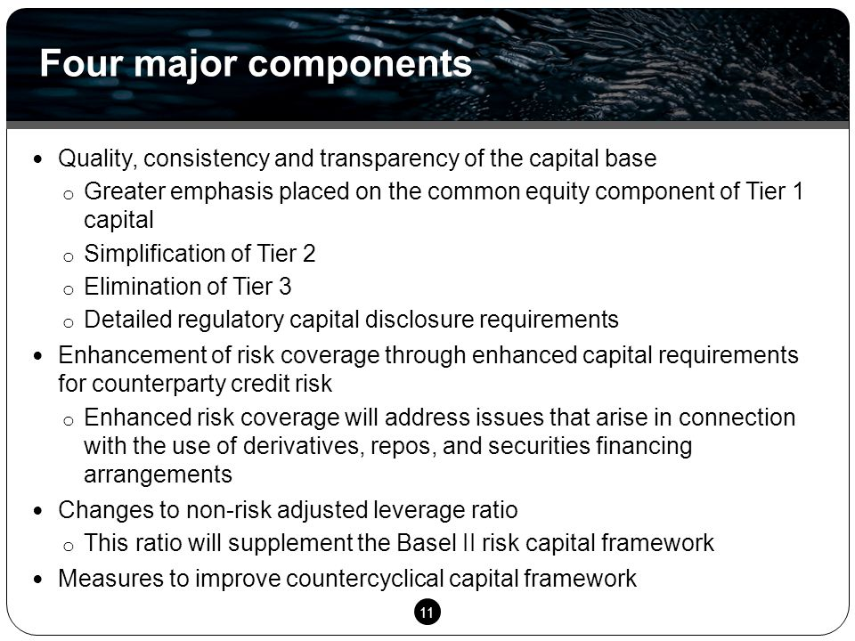11 Quality, consistency and transparency of the capital base o Greater emphasis placed on the common equity component of Tier 1 capital o Simplificati