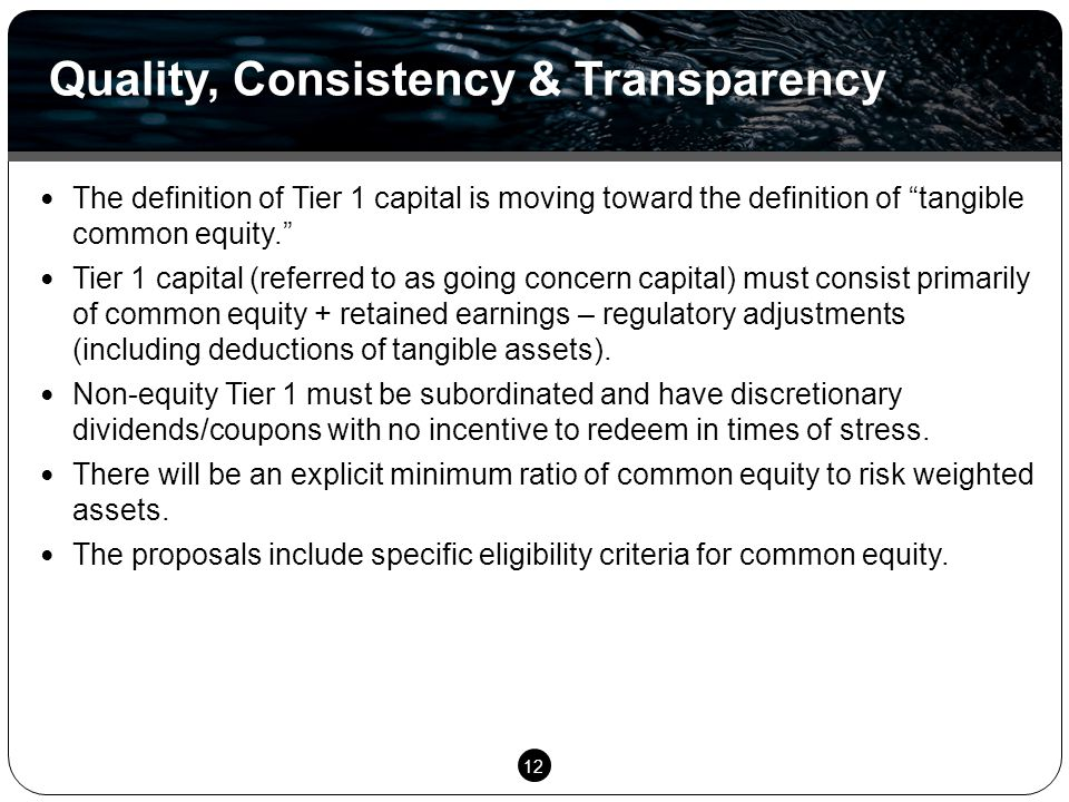 12 The definition of Tier 1 capital is moving toward the definition of tangible common equity. Tier 1 capital (referred to as going concern capital) must consist primarily of common equity + retained earnings – regulatory adjustments (including deductions of tangible assets).