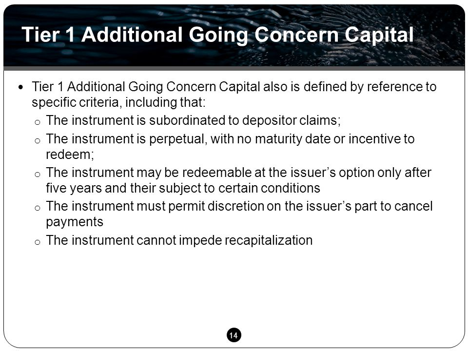 14 Tier 1 Additional Going Concern Capital also is defined by reference to specific criteria, including that: o The instrument is subordinated to depositor claims; o The instrument is perpetual, with no maturity date or incentive to redeem; o The instrument may be redeemable at the issuer's option only after five years and their subject to certain conditions o The instrument must permit discretion on the issuer's part to cancel payments o The instrument cannot impede recapitalization Tier 1 Additional Going Concern Capital