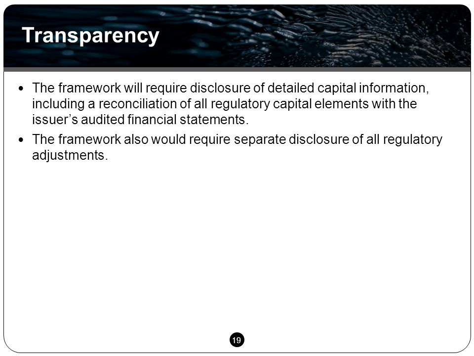 19 The framework will require disclosure of detailed capital information, including a reconciliation of all regulatory capital elements with the issuer's audited financial statements.
