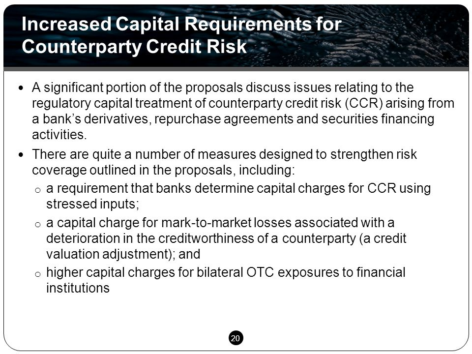 20 A significant portion of the proposals discuss issues relating to the regulatory capital treatment of counterparty credit risk (CCR) arising from a